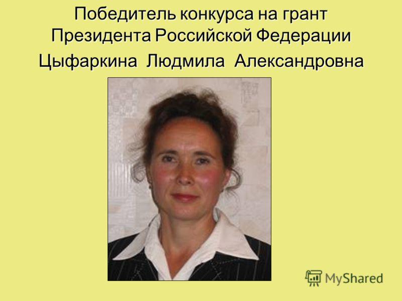 Победитель конкурса на грант Президента Российской Федерации Цыфаркина Людмила Александровна