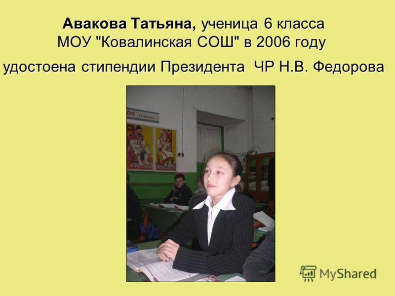 Авакова Татьяна, ученица 6 класса МОУ Ковалинская СОШ в 2006 году удостоена стипендии Президента ЧР Н.В. Федорова