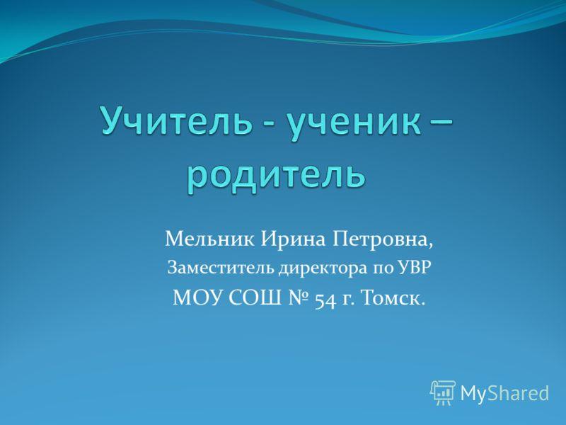 Мельник Ирина Петровна, Заместитель директора по УВР МОУ СОШ 54 г. Томск.