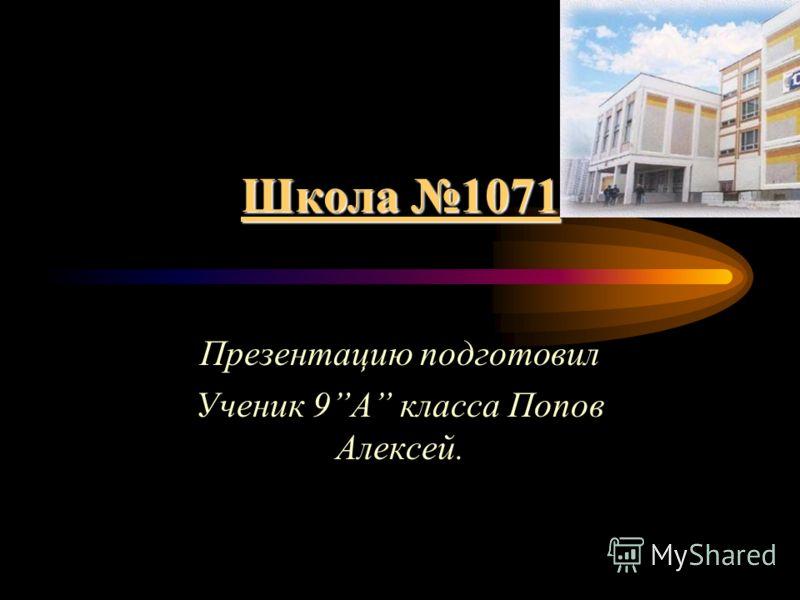 Школа 1071 Презентацию подготовил Ученик 9A класса Попов Алексей.