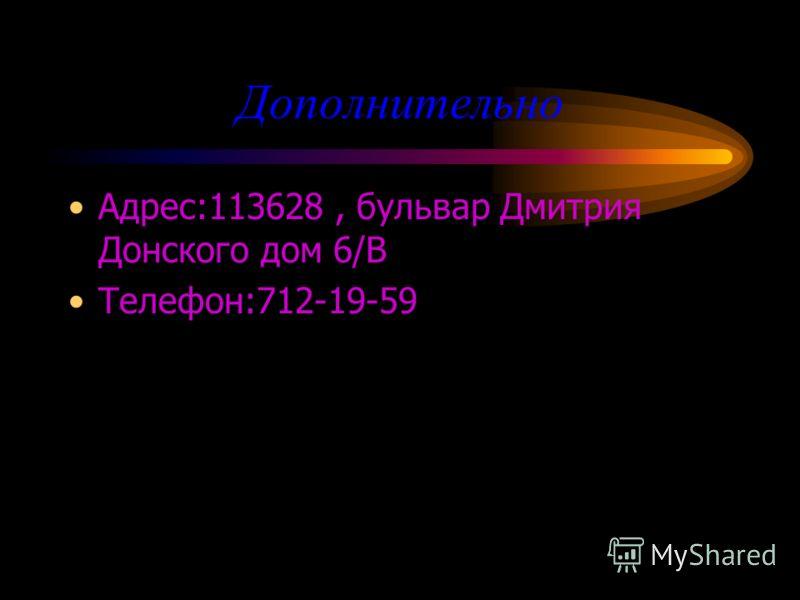 Дополнительно Адрес:113628, бульвар Дмитрия Донского дом 6/B Телефон:712-19-59