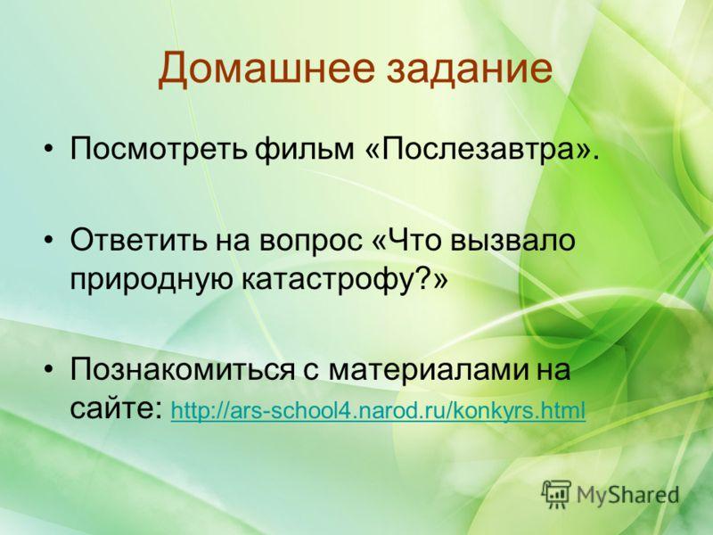 Домашнее задание Посмотреть фильм «Послезавтра». Ответить на вопрос «Что вызвало природную катастрофу?» Познакомиться с материалами на сайте: http://ars-school4.narod.ru/konkyrs.html http://ars-school4.narod.ru/konkyrs.html
