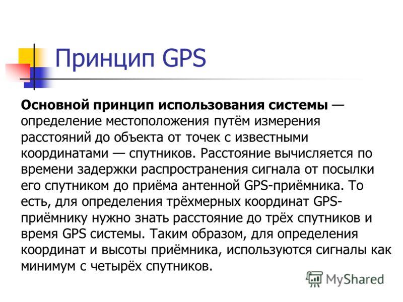 Принцип GPS Основной принцип использования системы определение местоположения путём измерения расстояний до объекта от точек с известными координатами спутников. Расстояние вычисляется по времени задержки распространения сигнала от посылки его спутни