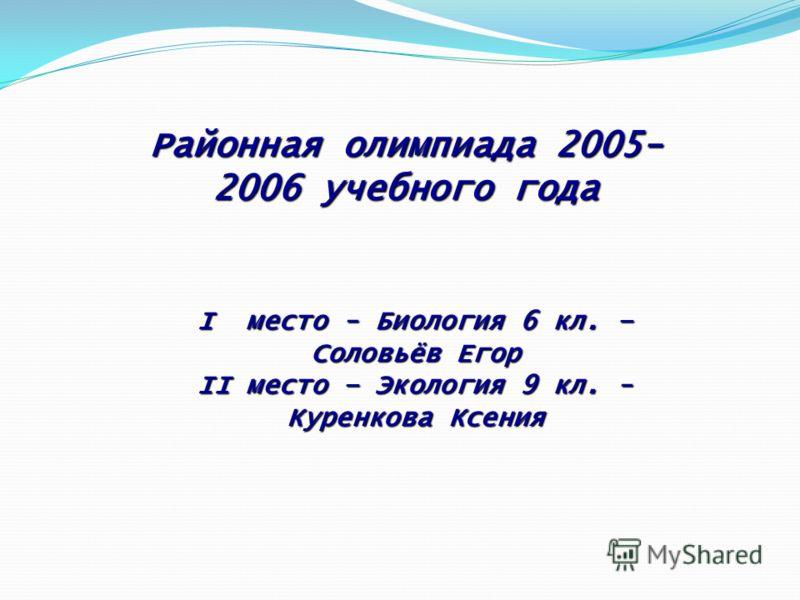 I место - Биология 6 кл. – Соловьёв Егор II место – Экология 9 кл. - Куренкова Ксения Районная олимпиада 2005- 2006 учебного года