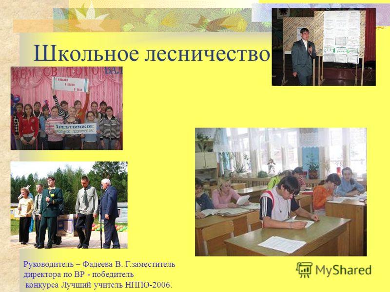 Школьное лесничество Руководитель – Фадеева В. Г.заместитель директора по ВР - победитель конкурса Лучший учитель НППО-2006.