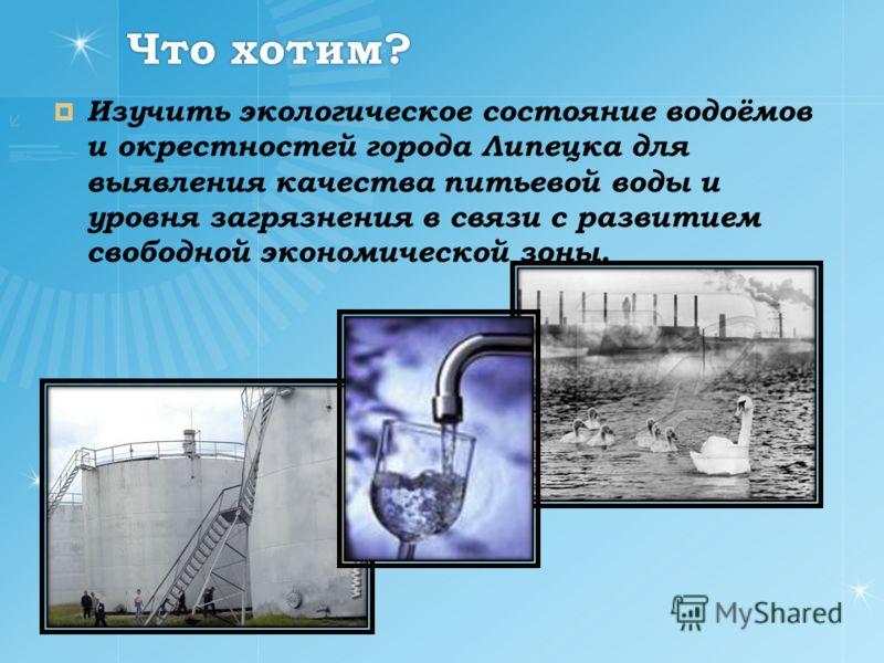 Что хотим? Изучить экологическое состояние водоёмов и окрестностей города Липецка для выявления качества питьевой воды и уровня загрязнения в связи с развитием свободной экономической зоны.