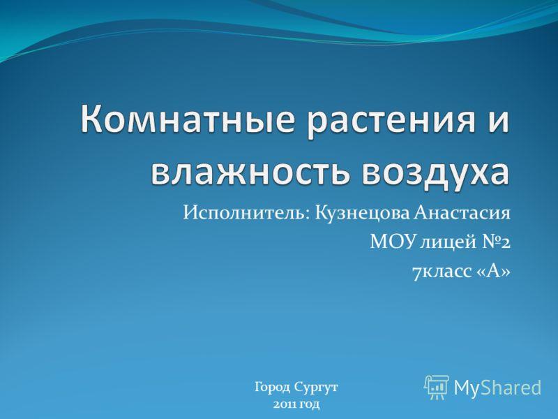 Исполнитель: Кузнецова Анастасия МОУ лицей 2 7класс «А» Город Сургут 2011 год