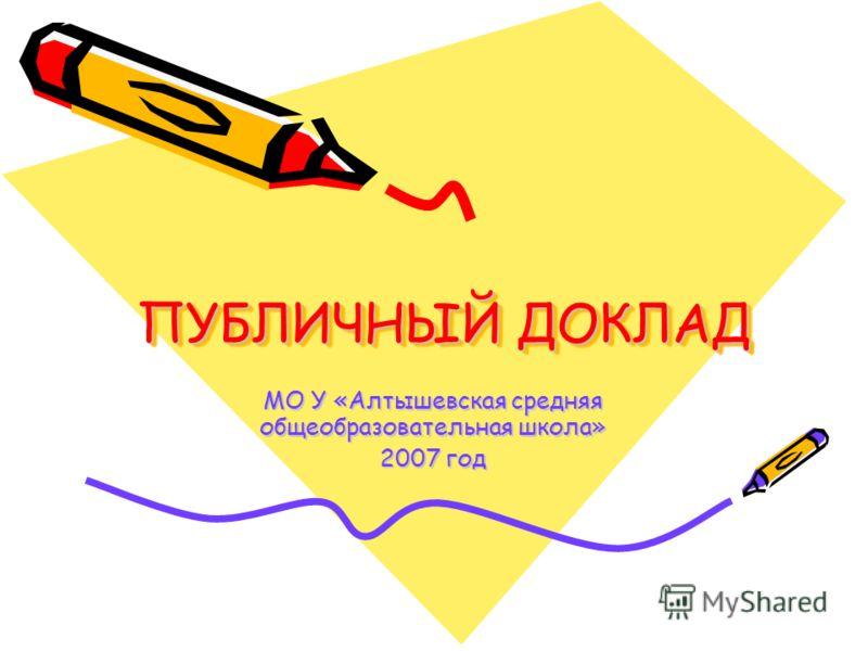 ПУБЛИЧНЫЙ ДОКЛАД МО У «Алтышевская средняя общеобразовательная школа» 2007 год