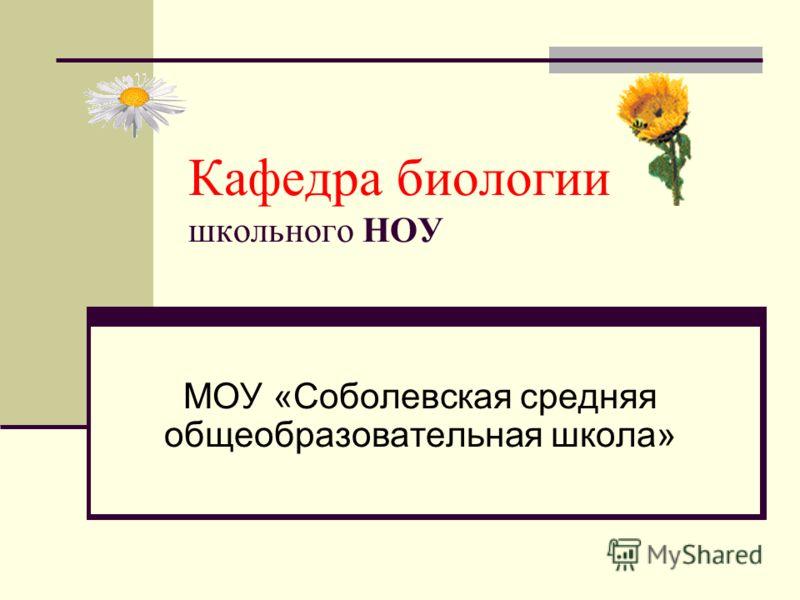 Кафедра биологии школьного НОУ МОУ «Соболевская средняя общеобразовательная школа»