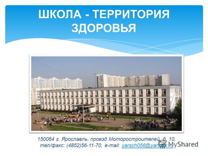 ШКОЛА - ТЕРРИТОРИЯ ЗДОРОВЬЯ 150064 г. Ярославль, проезд Моторостроителей, д. 10, тел/факс: (4852)56-11-70, e-mail: yarsch056@yandex.ruyarsch056@yandex.ru