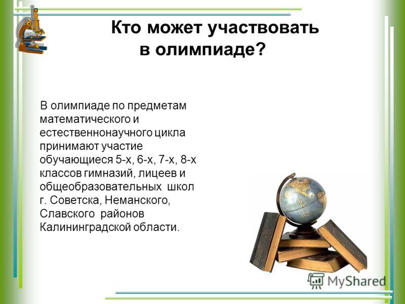 Кто может участвовать в олимпиаде? В олимпиаде по предметам математического и естественнонаучного цикла принимают участие обучающиеся 5-х, 6-х, 7-х, 8-х классов гимназий, лицеев и общеобразовательных школ г. Советска, Неманского, Славского районов Ка