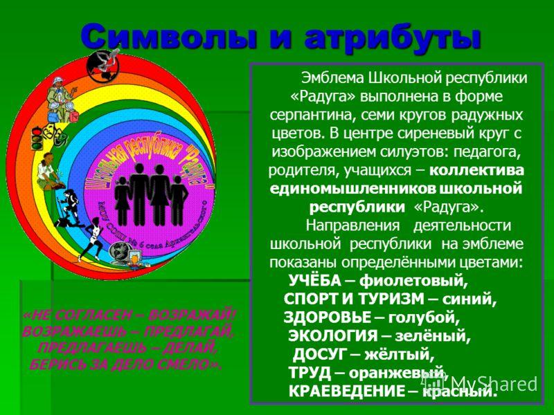 Символы и атрибуты «НЕ СОГЛАСЕН – ВОЗРАЖАЙ! ВОЗРАЖАЕШЬ – ПРЕДЛАГАЙ, ПРЕДЛАГАЕШЬ – ДЕЛАЙ, БЕРИСЬ ЗА ДЕЛО СМЕЛО». Эмблема Школьной республики «Радуга» выполнена в форме серпантина, семи кругов радужных цветов. В центре сиреневый круг с изображением сил