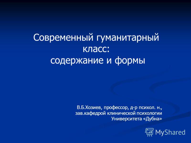 Современный гуманитарный класс: содержание и формы В.Б.Хозиев, профессор, д-р психол. н., зав.кафедрой клинической психологии Университета «Дубна»