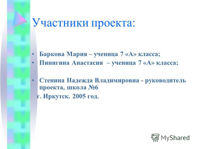 Участники проекта: Баркова Мария – ученица 7 «А» класса; Пинигина Анастасия – ученица 7 «А» класса; Стенина Надежда Владимировна - руководитель проекта, школа 6 г. Иркутск. 2005 год.