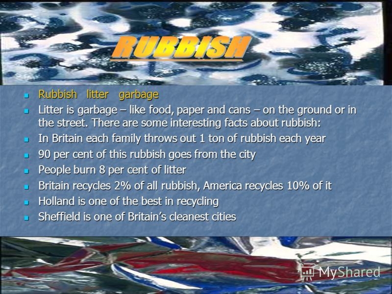 Rubbish litter garbage Rubbish litter garbage Litter is garbage – like food, paper and cans – on the ground or in the street. There are some interesting facts about rubbish: Litter is garbage – like food, paper and cans – on the ground or in the stre