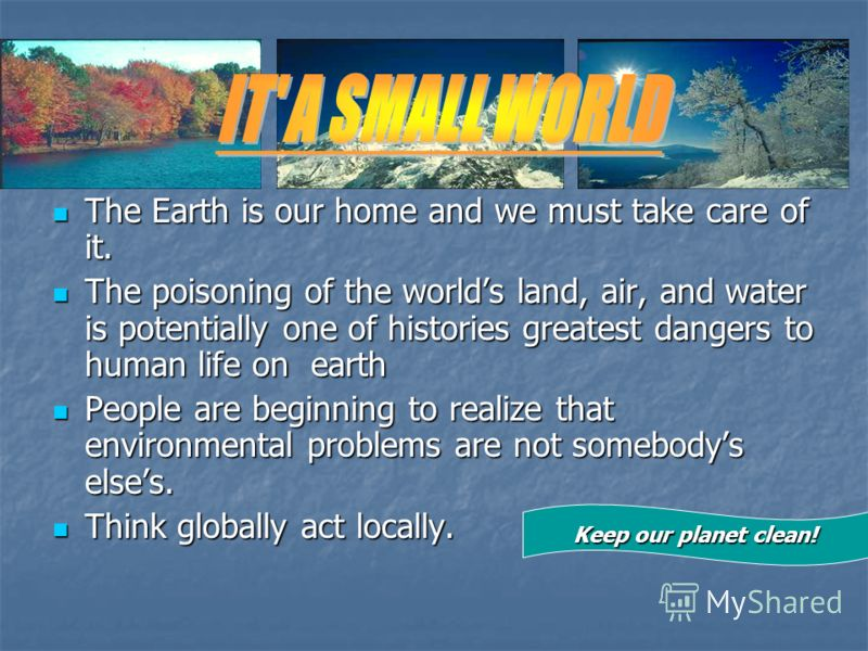 The Earth is our home and we must take care of it. The Earth is our home and we must take care of it. The poisoning of the worlds land, air, and water is potentially one of histories greatest dangers to human life on earth The poisoning of the worlds