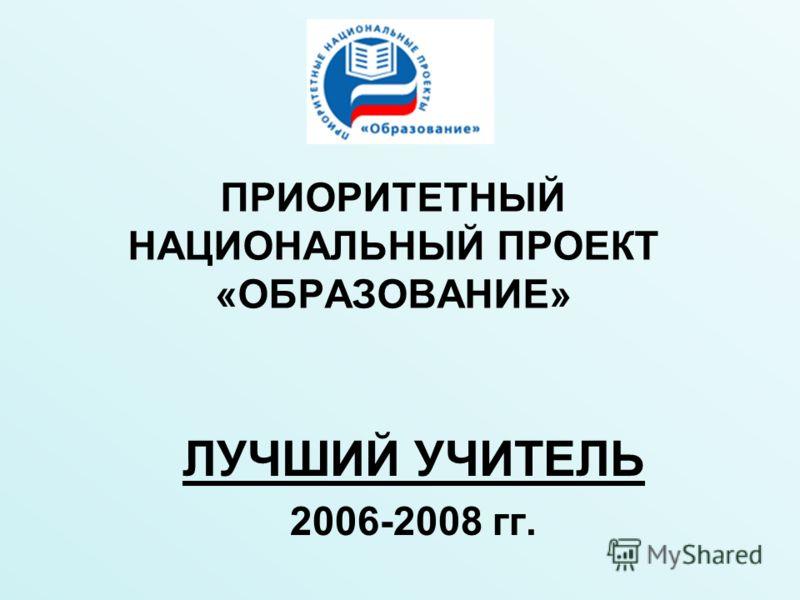 ПРИОРИТЕТНЫЙ НАЦИОНАЛЬНЫЙ ПРОЕКТ «ОБРАЗОВАНИЕ» ЛУЧШИЙ УЧИТЕЛЬ 2006-2008 гг.