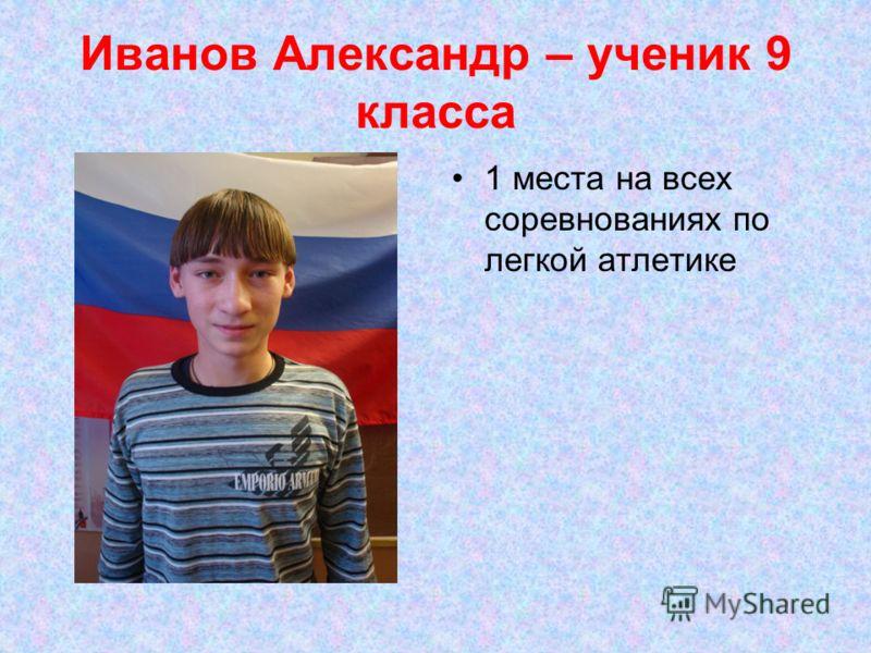 Иванов Александр – ученик 9 класса 1 места на всех соревнованиях по легкой атлетике