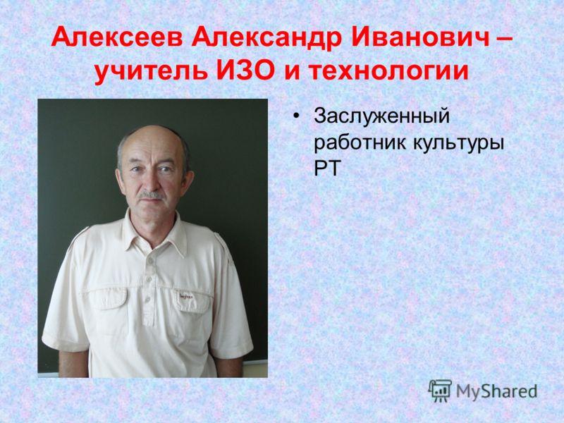 Алексеев Александр Иванович – учитель ИЗО и технологии Заслуженный работник культуры РТ