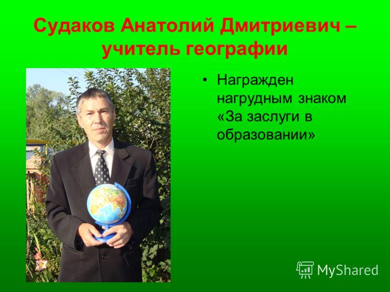 Судаков Анатолий Дмитриевич – учитель географии Награжден нагрудным знаком «За заслуги в образовании»