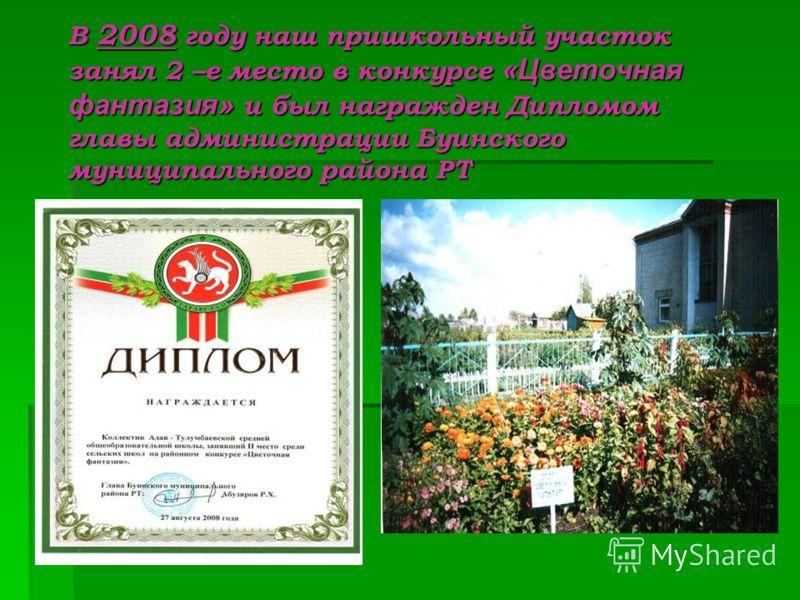 В 2008 году наш пришкольный участок занял 2 –е место в конкурсе «Цветочная фантазия» и был награжден Дипломом главы администрации Буинского муниципального района РТ