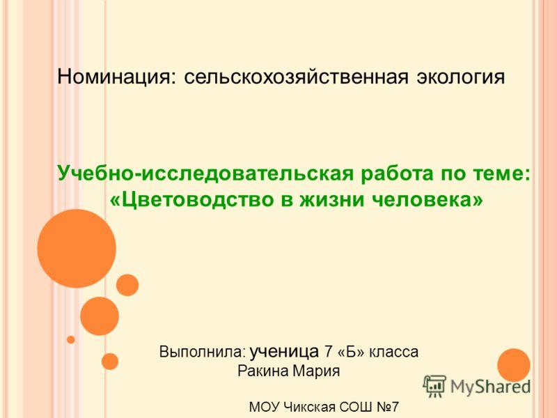 Номинация: сельскохозяйственная экология Учебно-исследовательская работа по теме: «Цветоводство в жизни человека» Выполнила: ученица 7 «Б» класса Ракина Мария МОУ Чикская СОШ 7
