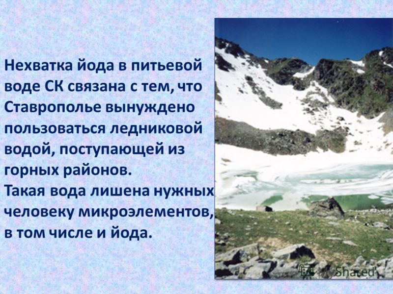 Нехватка йода в питьевой воде СК связана с тем, что Ставрополье вынуждено пользоваться ледниковой водой, поступающей из горных районов. Такая вода лишена нужных человеку микроэлементов, в том числе и йода.