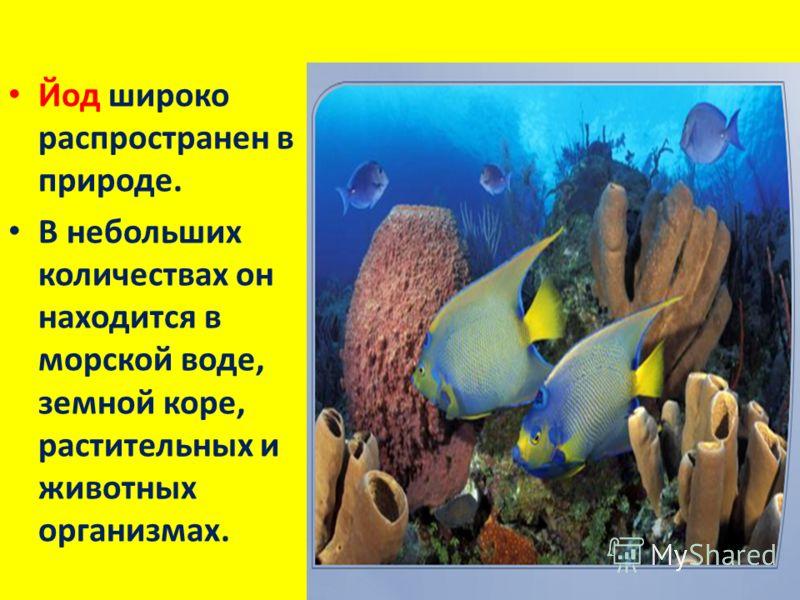 Йод широко распространен в природе. В небольших количествах он находится в морской воде, земной коре, растительных и животных организмах.