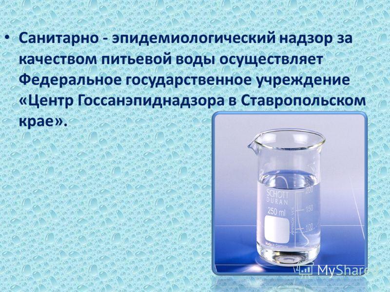 Cанитарно - эпидемиологический надзор за качеством питьевой воды осуществляет Федеральное государственное учреждение «Центр Госсанэпиднадзора в Ставропольском крае».