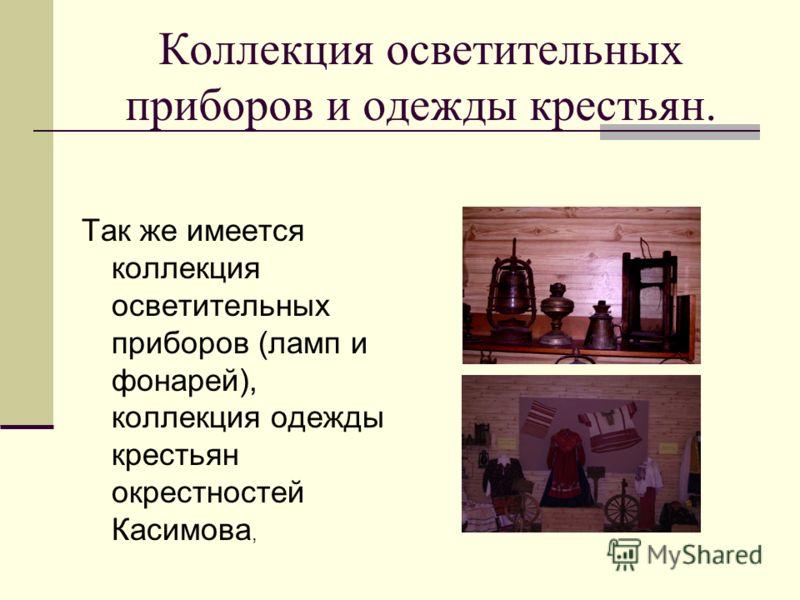 Так же имеется коллекция осветительных приборов (ламп и фонарей), коллекция одежды крестьян окрестностей Касимова, Коллекция осветительных приборов и одежды крестьян.