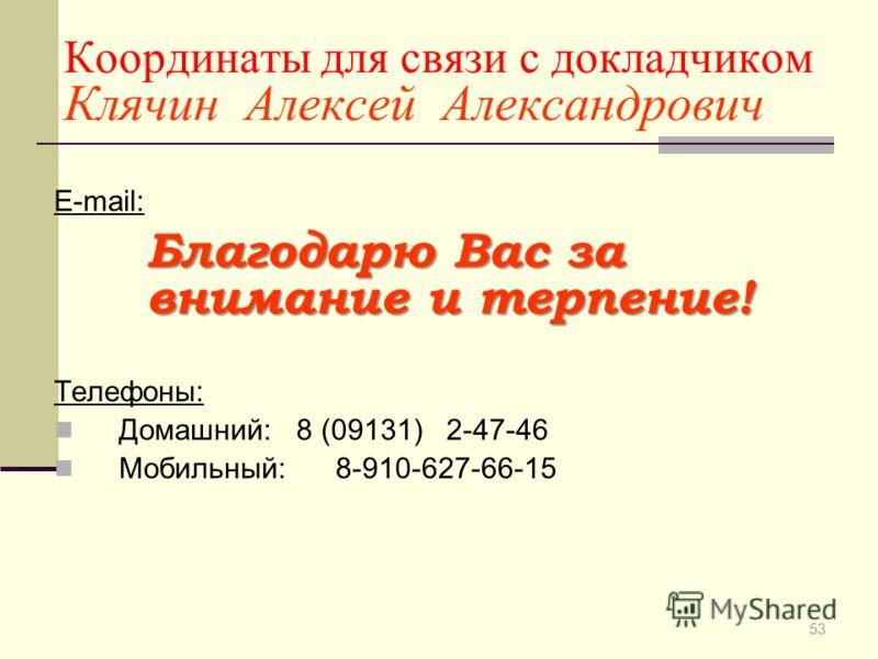Координаты для связи с докладчиком Клячин Алексей Александрович E-mail: KlyachinAA@yandex.ru Телефоны: Домашний: 8 (09131) 2-47-46 Мобильный: 8-910-627-66-15 53 Благодарю Вас за внимание и терпение!