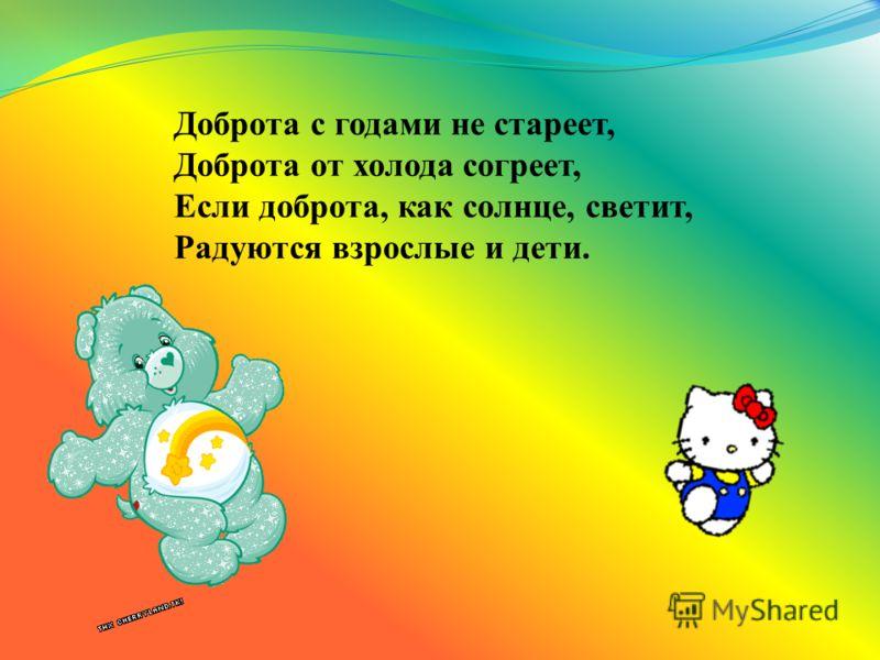 Только надо, надо добрым быть И в беде друг друга не забыть. И завертится Земля быстрей, Если будем мы с тобой добрей.
