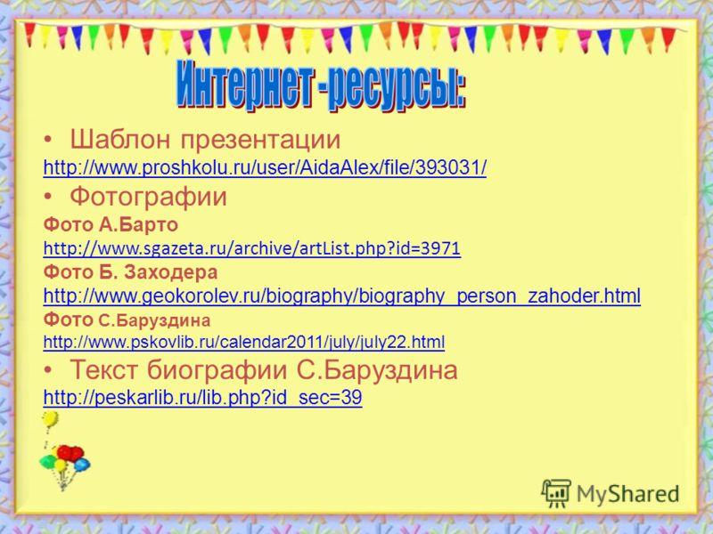 Шаблон презентации http://www.proshkolu.ru/user/AidaAlex/file/393031/ Фотографии Фото А.Барто http://www.sgazeta.ru/archive/artList.php?id=3971 Фото Б. Заходера http://www.geokorolev.ru/biography/biography_person_zahoder.html Фото С.Баруздина http://