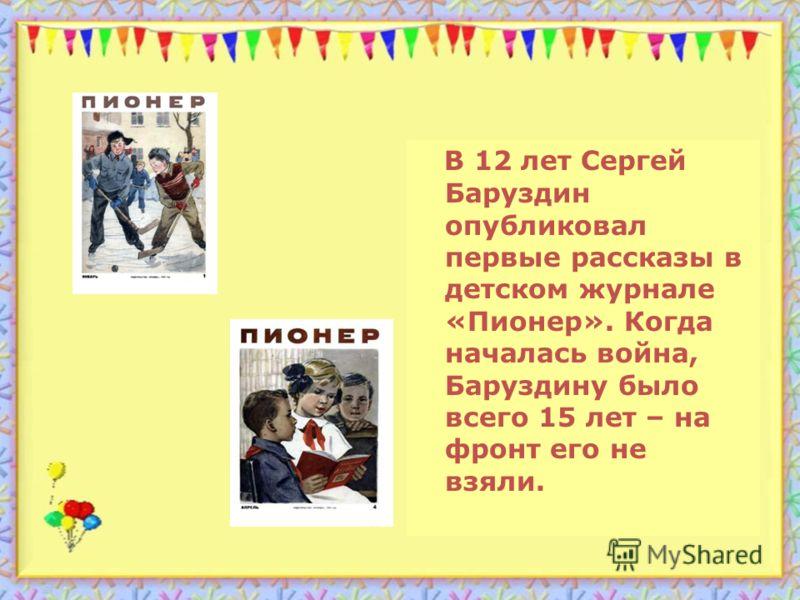 В 12 лет Сергей Баруздин опубликовал первые рассказы в детском журнале «Пионер». Когда началась война, Баруздину было всего 15 лет – на фронт его не взяли.
