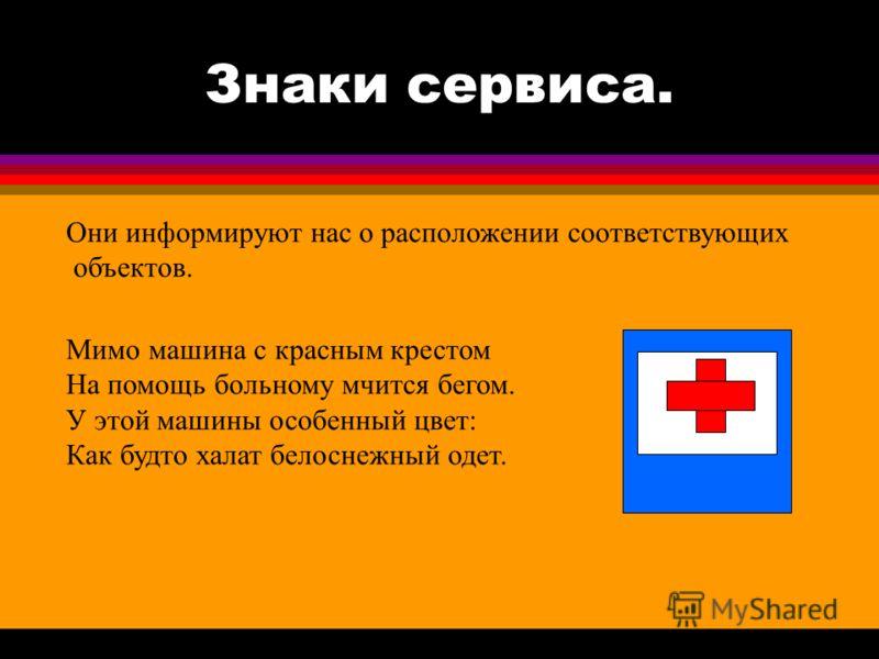 Знаки сервиса. Они информируют нас о расположении соответствующих объектов. Мимо машина с красным крестом На помощь больному мчится бегом. У этой машины особенный цвет: Как будто халат белоснежный одет.