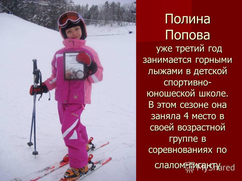 Полина Попова уже третий год занимается горными лыжами в детской спортивно- юношеской школе. В этом сезоне она заняла 4 место в своей возрастной группе в соревнованиях по слалом-гиганту