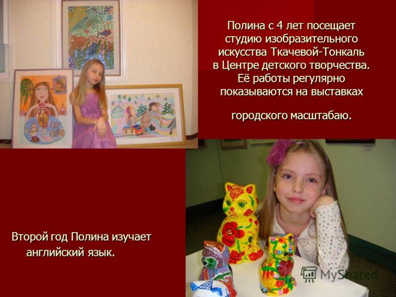 Полина с 4 лет посещает студию изобразительного искусства Ткачевой-Тонкаль в Центре детского творчества. Её работы регулярно показываются на выставках городского масштабаю. Второй год Полина изучает английский язык.