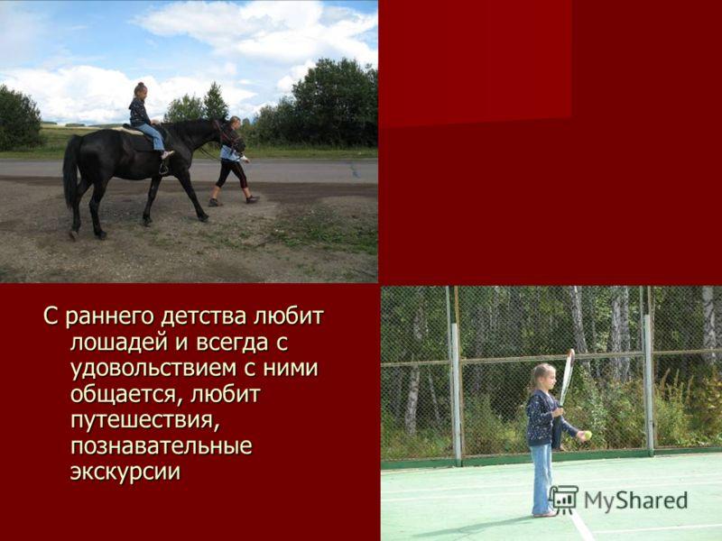 С раннего детства любит лошадей и всегда с удовольствием с ними общается, любит путешествия, познавательные экскурсии