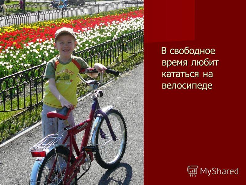 В свободное время любит кататься на велосипеде В свободное время любит кататься на велосипеде
