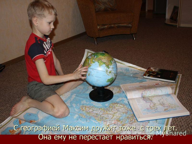 С географией Максим дружит тоже с трех лет. Она ему не перестает нравиться.