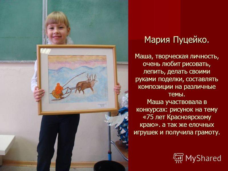 Мария Пуцейко. Маша, творческая личность, очень любит рисовать, лепить, делать своими руками поделки, составлять композиции на различные темы. Маша участвовала в конкурсах: рисунок на тему «75 лет Красноярскому краю». а так же елочных игрушек и получ