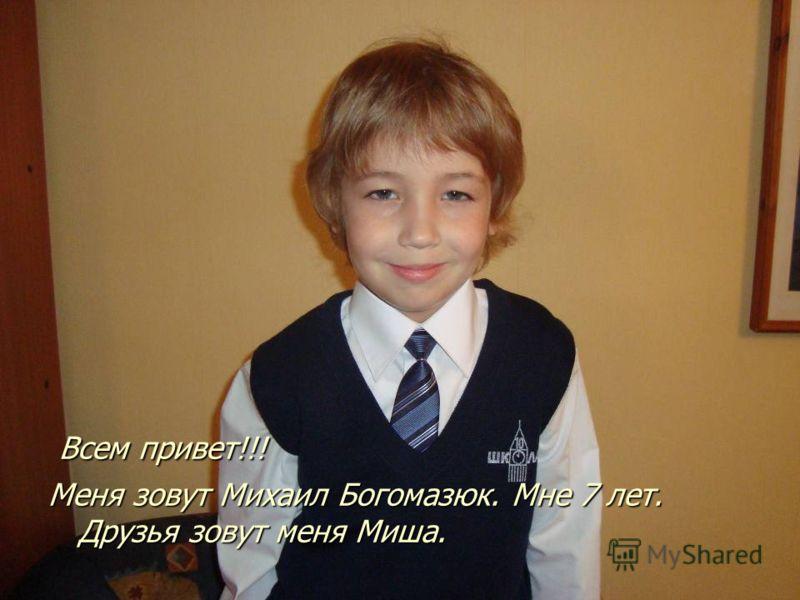Всем привет!!! Всем привет!!! Меня зовут Михаил Богомазюк. Мне 7 лет. Друзья зовут меня Миша.