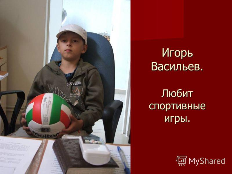 Игорь Васильев. Любит спортивные игры.