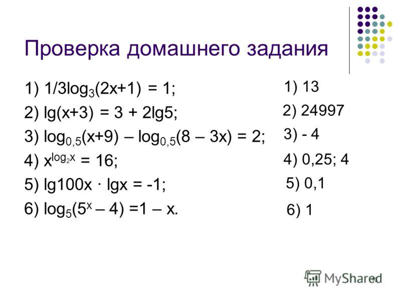 10 Проверка домашнего задания 1) 1/3log 3 (2x+1) = 1; 2) lg(x+3) = 3 + 2lg5; 3) log 0,5 (x+9) – log 0,5 (8 – 3x) = 2; 4) x log 2 x = 16; 5) lg100x · lgx = -1; 6) log 5 (5 x – 4) =1 – x. 1) 13 2) 24997 3) - 4 4) 0,25; 4 5) 0,1 6) 1