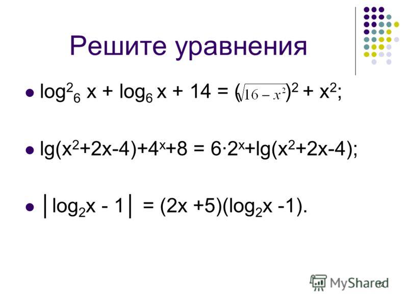 12 Решите уравнения log 2 6 x + log 6 x + 14 = ( ) 2 + x 2 ; lg(x 2 +2x-4)+4 x +8 = 6·2 x +lg(x 2 +2x-4); log 2 x - 1 = (2x +5)(log 2 x -1).