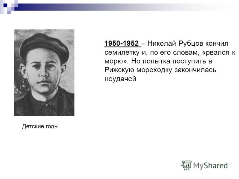 1950-1952 – Николай Рубцов кончил семилетку и, по его словам, «рвался к морю». Но попытка поступить в Рижскую мореходку закончилась неудачей Детские годы