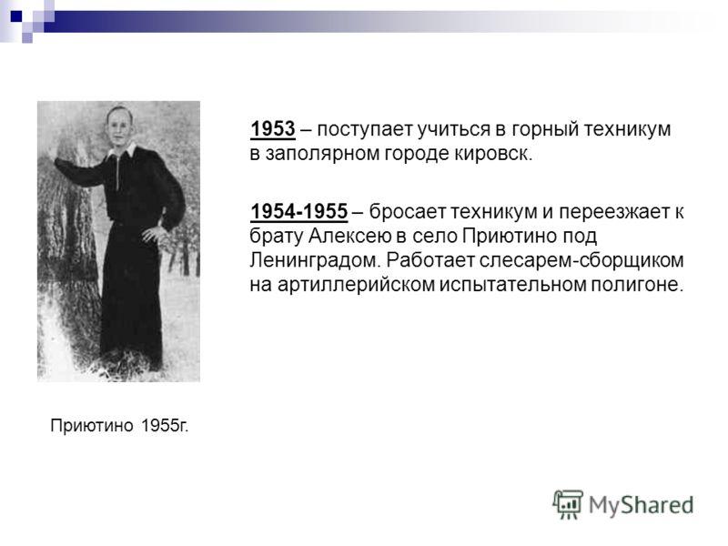 1953 – поступает учиться в горный техникум в заполярном городе кировск. 1954-1955 – бросает техникум и переезжает к брату Алексею в село Приютино под Ленинградом. Работает слесарем-сборщиком на артиллерийском испытательном полигоне. Приютино 1955г.