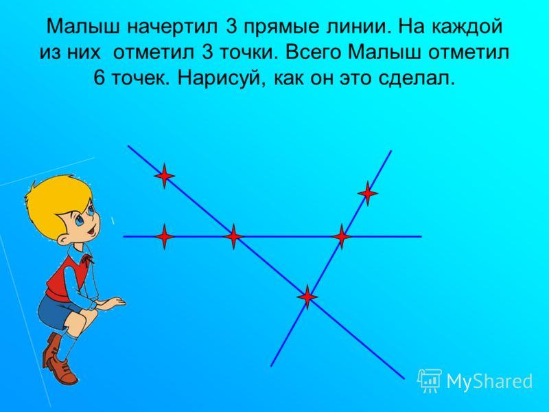 Малыш начертил 3 прямые линии. На каждой из них отметил 3 точки. Всего Малыш отметил 6 точек. Нарисуй, как он это сделал.