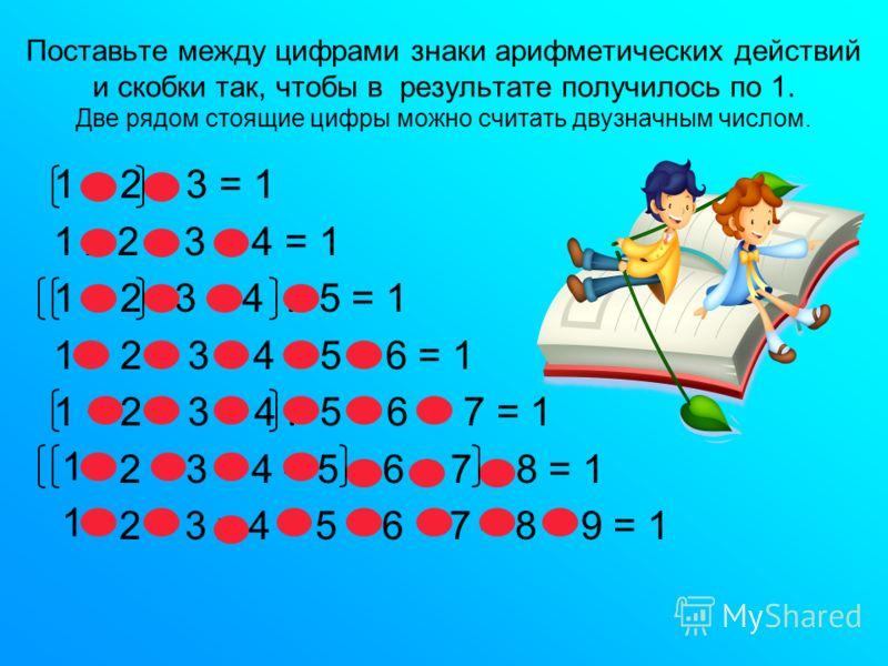 Поставьте между цифрами знаки арифметических действий и скобки так, чтобы в результате получилось по 1. Две рядом стоящие цифры можно считать двузначным числом. 1 + 2 : 3 = 1 1 х 2 + 3 - 4 = 1 1 + 2 : 3 + 4 : 5 = 1 1 + 2 + 3 – 4 + 5 – 6 = 1 1 + 2 + 3