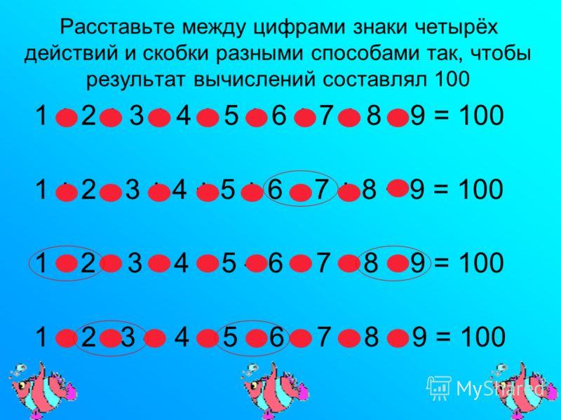Расставьте между цифрами знаки четырёх действий и скобки разными способами так, чтобы результат вычислений составлял 100 1 + 2 + 3 + 4 + 5 + 6 + 7 + 8 х 9 = 100 1 + 2 х 3 + 4 + 5 + 6 7 + 8 + 9 = 100 1 2 – 3 – 4 + 5 – 6 + 7 + 8 9 = 100 1 + 2 3 – 4 + 5